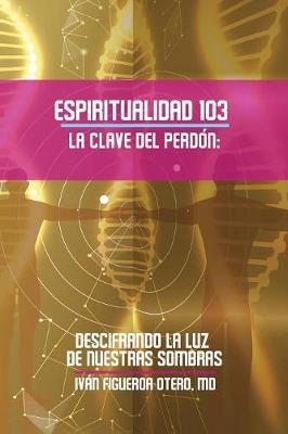 Espiritualidad 103 La Clave del Perdon: Descifrando La Luz de Nuestras Sombras (Paperback)