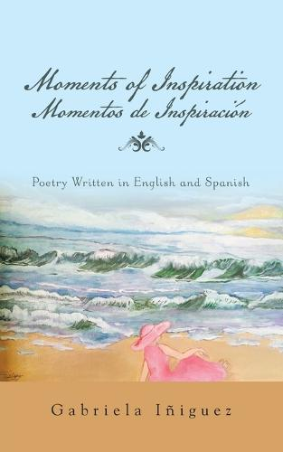 Moments of Inspiration Momentos de Inspiraci�n: Poetry Written in English and Spanish (Paperback)