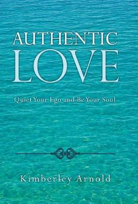 Authentic Love: Quiet Your Ego and Be Your Soul (Hardback)
