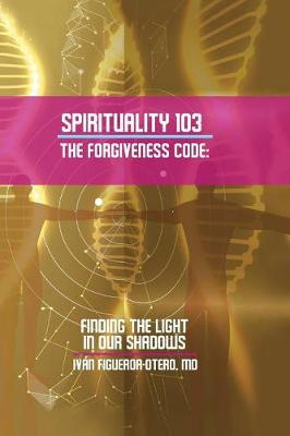 Spirituality 103, the Forgiveness Code: Finding the Light in Our Shadows (Paperback)