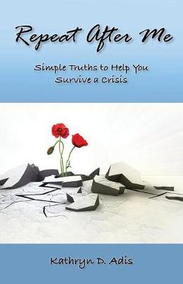 Repeat After Me: Simple Truths to Help You Survive a Crisis (Paperback)