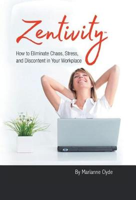 Zentivity: How to Eliminate Chaos, Stress, and Discontent in Your Workplace. (Hardback)