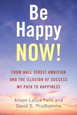 Be Happy Now!: From Wall Street Ambition and the Illusion of Success My Path to Happiness (Paperback)