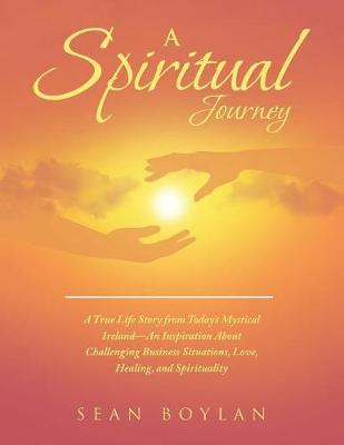 A Spiritual Journey: A True Life Story from Today's Mystical Ireland-An Inspiration about Challenging Business Situations, Love, Healing, and Spirituality (Paperback)