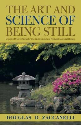 The Art and Science of Being Still: Using the Power of Silence for Mental, Emotional and Spiritual Health and Healing. (Paperback)