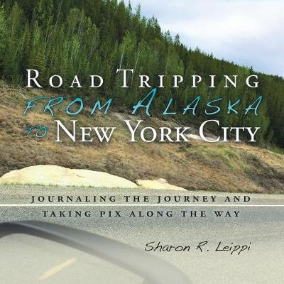 Road Tripping from Alaska to New York City: Journaling the Journey and Taking Pix Along the Way (Paperback)