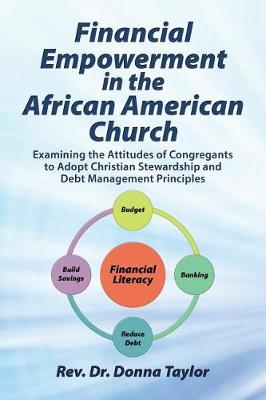 Financial Empowerment in the African American Church: Examining the Attitudes of Congregants to Adopt Christian Stewardship and Debt Management Principles (Paperback)