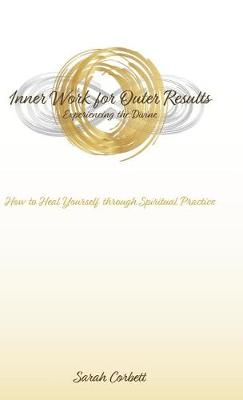 Inner Work for Outer Results: How to Heal Yourself Through Spiritual Practice (Hardback)