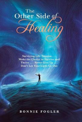 The Other Side of Healing: Surviving Life Trauma . . . Make the Choice to Survive and Thrive . . . Never Give up . . . Don'T Let Your Light Go Out (Hardback)