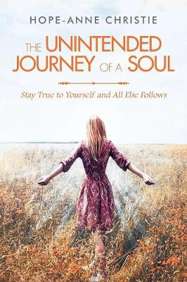The Unintended Journey of a Soul: Stay True to Yourself and All Else Follows (Paperback)