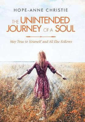 The Unintended Journey of a Soul: Stay True to Yourself and All Else Follows (Hardback)