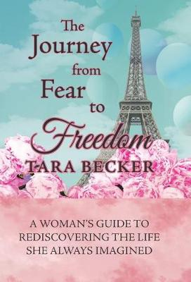 The Journey from Fear to Freedom: A Woman's Guide to Rediscovering the Life She Always Imagined (Hardback)