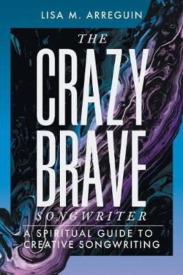 The Crazybrave Songwriter: A Spiritual Guide to Creative Songwriting (Paperback)