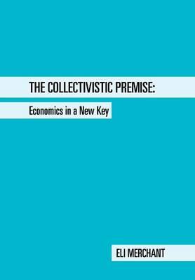 The Collectivistic Premise: Economics in a New Key (Hardback)