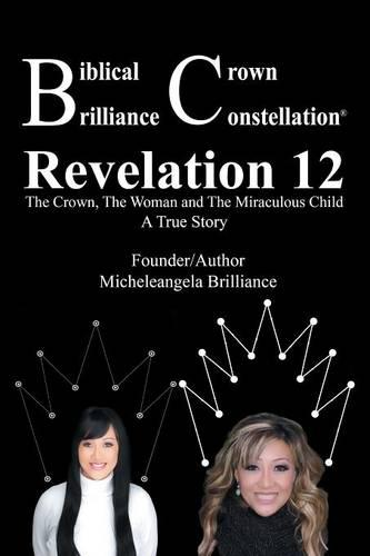 Biblical Crown Brilliance Constellation: Revelation 12 the Crown, the Woman and Miraculous Child a True Story (Paperback)