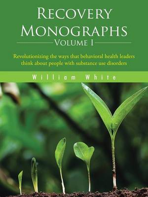 Recovery Monographs Volume I: Revolutionizing the Ways That Behavioral Health Leaders Think about People with Substance Use Disorders (Paperback)