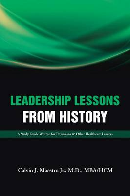 Leadership Lessons from History: A Study Guide Written for Physicians & Other Healthcare Leaders (Paperback)