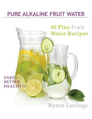 Pure Alkaline Fruit Water: 40 Plus Fruit Water Recipes (Paperback)