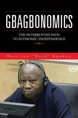 Gbagbonomics: The Interrupted Path to Economic Independence (Paperback)
