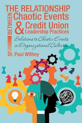 The Relationship Between Chaotic Events and Credit Union Leadership Practices: Solutions to Chaotic Events in Organizational Cultures (Paperback)