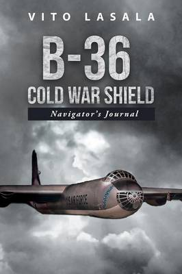 B-36 Cold War Shield: Navigator's Journal (Paperback)