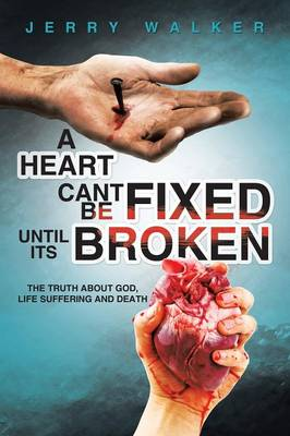 A Heart Cant Be Fixed Until Its Broken: The Truth about God, Life Suffering and Death (Paperback)