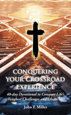 Conquering Your Crossroad Experience: 40-Day Devotional to Conquer Life's Toughest Challenges and Obstacles. (Paperback)