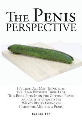 The Penis Perspective: It's True: All Men Think with the Head Between Their Legs. This Book Puts It on the Cutting Board and Cuts It Open to See What's Really Going on Inside the Mind of a Penis. (Paperback)
