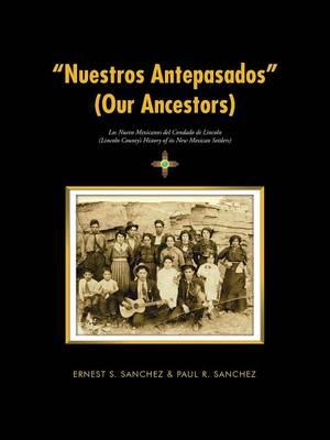 """""""Nuestros Antepasados"""" (Our Ancestors): Los Nuevo Mexicanos del Condado de Lincoln (Lincoln County's History of Its New Mexican Settlers) (Paperback)"""