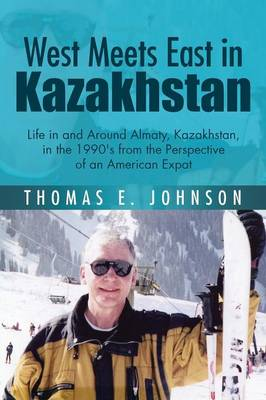 West Meets East in Kazakhstan: Life in and Around Almaty, Kazakhstan, in the 1990's from the Perspective of an American Expat (Paperback)