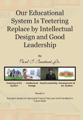 Our Educational System Is Teetering Replace by Intellectual Design and Good Leadership (Hardback)