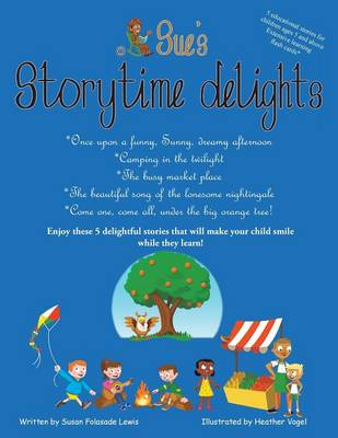 Sue's Storytime Delights: Once Upon a Funny, Sunny, Dreamy Afternoon, Camping in the Twilight, the Busy Market Place, the Beautiful Song of the Lonesome Nightingale, Come One, Come All, Under the Big Orange Tree! (Paperback)