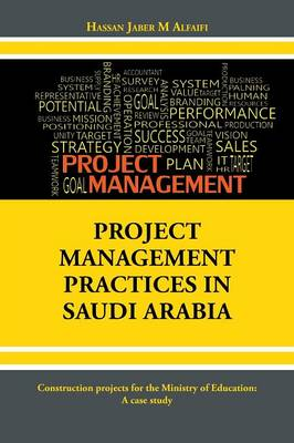 Project Management Practices in Saudi Arabia: Construction Projects for the Ministry of Education: A Case Study (Paperback)