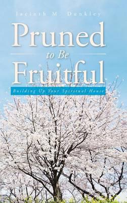 Pruned to Be Fruitful: Building Up Your Spiritual House (Hardback)