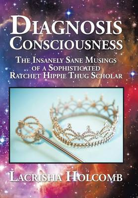 Diagnosis Consciousness: The Insanely Sane Musings of a Sophisticated Ratchet Hippie Thug Scholar (Hardback)