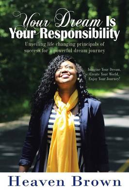 Your Dream Is Your Responsibility: Unveiling Life Changing Principals of Success for a Powerful Dream Journey (Paperback)