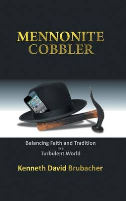 Mennonite Cobbler: Balancing Faith and Tradition in a Turbulent World (Hardback)
