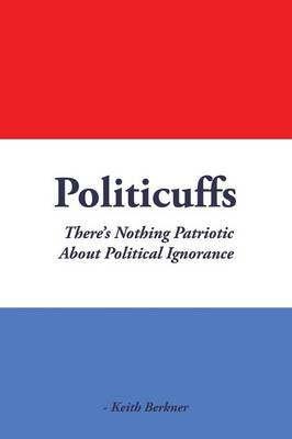 Politicuffs: There's Nothing Patriotic about Political Ignorance (Paperback)