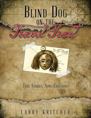 Blind Dog on the Travel Trail: True Stories, Some Ludicrous (Paperback)