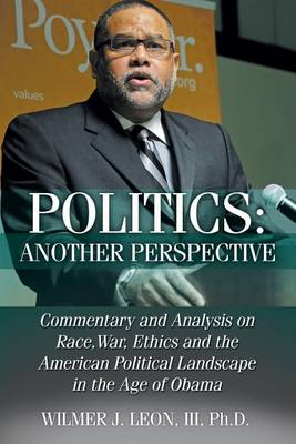 Politics: Another Perspective: Commentary and Analysis on Race, War, Ethics and the American Political Landscape in the Age of Obama (Paperback)