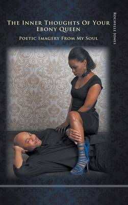 The Inner Thoughts of Your Ebony Queen: Poetic Imagery from My Soul (Hardback)