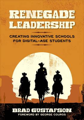 Renegade Leadership: Creating Innovative Schools for Digital-Age Students (Paperback)