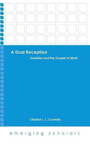 A Dual Reception: Eusebius and the Gospel of Mark - Emerging Scholars (Hardback)