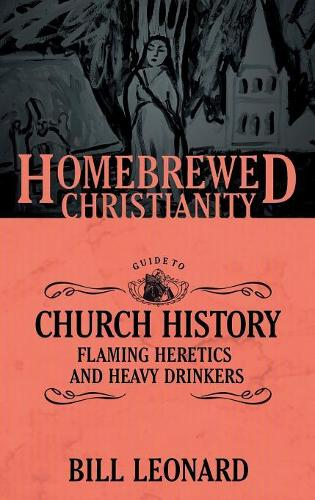 The Homebrewed Christianity Guide to Church History: Flaming Heretics and Heavy Drinkers - Homebrewed Christianity (Paperback)