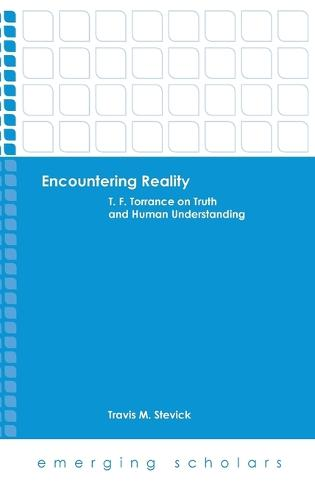 Encountering Reality: T.F. Torrance on Truth and Human Understanding - Emerging Scholars (Hardback)