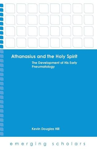 Althanasius and the Holy Spirit: The Development of His Early Pneumatology - Emerging Scholars (Paperback)