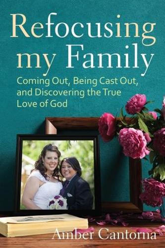 Refocusing My Family: Coming out, Being Cast out, and Discovering the True Love of God (Hardback)