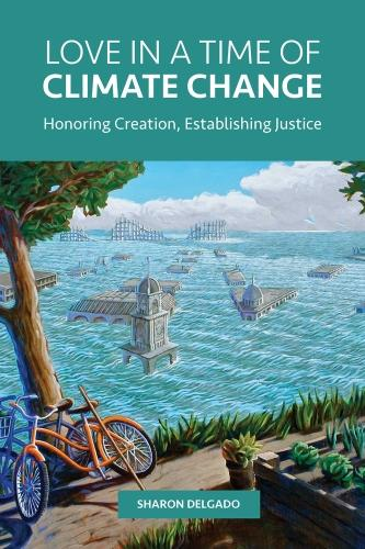 Love in a Time of Climate Change: Honoring Creation, Establishing Justice (Paperback)