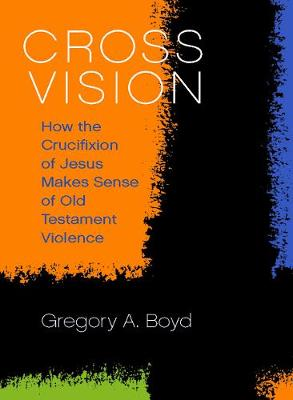 Cover Cross Vision: How the Crucifixion of Jesus Makes Sense of Old Testament Violence