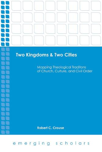 Two Kingdoms & Two Cities: Mapping Theological Traditions of Church, Culture, and Civil Order - Emerging Scholars (Hardback)